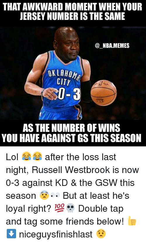 Nba, Russell Westbrook, and Oklahoma City: THAT AWKWARD MOMENT WHEN YOUR  JERSEY NUMBER IS THE SAME  NBA MEMES  OKLAHOMA  CITY  0-3  AS THE NUMBER OF WINS  YOU HAVE AGAINST GS THIS SEASON Lol 😂😂 after the loss last night, Russell Westbrook is now 0-3 against KD & the GSW this season 😨👀 But at least he's loyal right? 💯💀 Double tap and tag some friends below! 👍 ⬇ niceguysfinishlast 😧