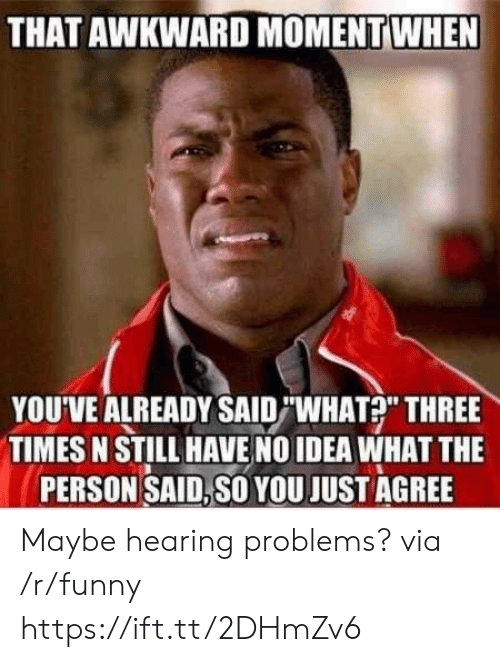 "Funny, Awkward, and That Awkward Moment: THAT AWKWARD MOMENT WHEN  YOU'VE ALREADY SAID""WHAT?"" THREE  TIMES N STILL HAVE NO IDEA WHAT THE  PERSON SAID,SO YOU JUST AGREE Maybe hearing problems? via /r/funny https://ift.tt/2DHmZv6"