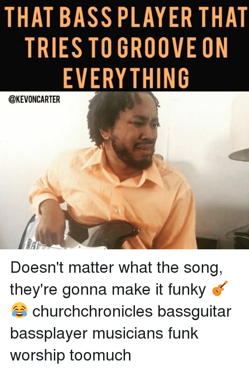 that bass player that tries to groove on everything kevoncarter 15127500 ✅ 25 best memes about bassplayer bassplayer memes