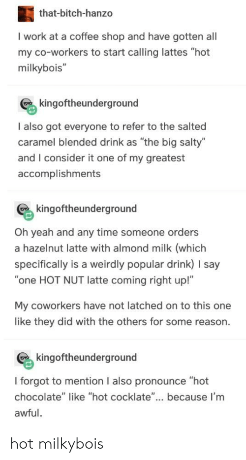"""Being Salty, Yeah, and Work: that-bitch-hanzo  I work at a coffee shop and have gotten all  my co-workers to start calling lattes """"hot  milkybois""""  kingoftheunderground  I also got everyone to refer to the salted  caramel blended drink as """"the big salty""""  and I consider it one of my greatest  accomplishments  kingoftheunderground  Oh yeah and any time someone orders  a hazelnut latte with almond milk (which  specifically is a weirdly popular drink) I say  """"one HOT NUT latte coming right up!""""  My coworkers have not latched on to this one  like they did with the others for some reason  kingoftheunderground  I forgot to mention I also pronounce """"hot  chocolate"""" like """"hot cocklate""""... because I'm  awful hot milkybois"""