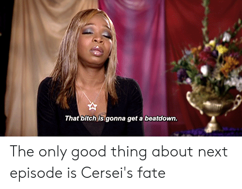 Bitch, Good, and Fate: That bitch is gonna get a beatdown The only good thing about next episode is Cersei's fate