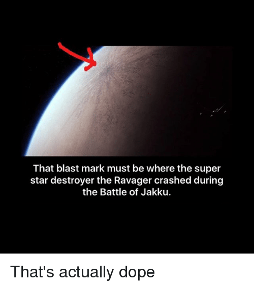 Dope, Jakku, and Memes: That blast mark must be where the super  star destroyer the Ravager crashed during  the Battle of Jakku. That's actually dope