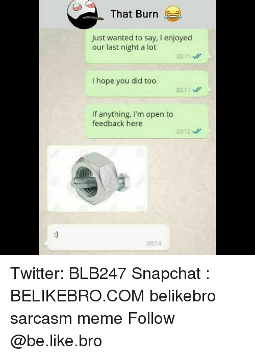 Be Like, Meme, and Memes: That Burn  Just wanted to say, I enjoyed  our last night a lot  20:11  I hope you did too  20:11  If anything, I'm open to  feedback here  20:12  20:14 Twitter: BLB247 Snapchat : BELIKEBRO.COM belikebro sarcasm meme Follow @be.like.bro