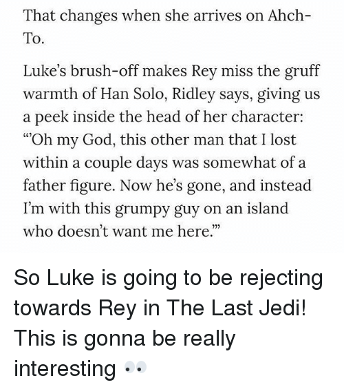 "God, Han Solo, and Head: That changes when she arrives on Ahch-  To.  Luke's brush-off makes Rey miss the gruff  warmth of Han Solo, Ridley says, giving us  a peek inside the head of her character:  ""Oh my God, this other man that I lost  within a couple days was somewhat ofa  father figure. Now he's gone, and instead  I'm with this grumpy guy  who doesn't want me here.""  on an island So Luke is going to be rejecting towards Rey in The Last Jedi! This is gonna be really interesting 👀"