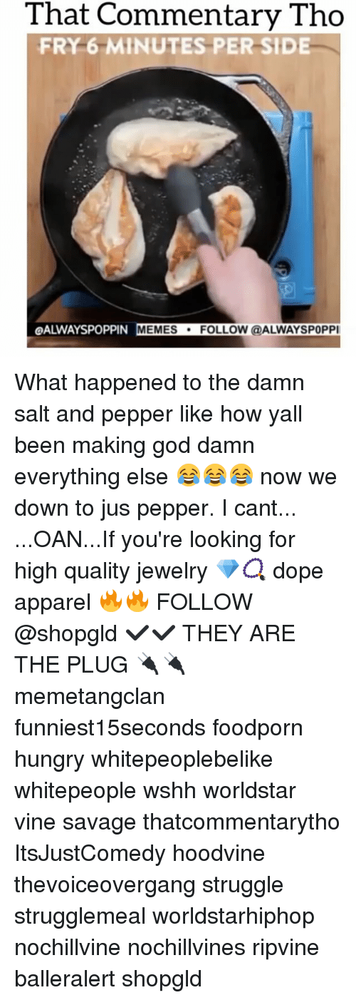 Dope, Hungry, and Memes: That Commentary Tho  FRY 6 MINUTES PER SIDE  OALWAYSPOPPIN MEMES  FOLLOW @ALWAYSPOPPI What happened to the damn salt and pepper like how yall been making god damn everything else 😂😂😂 now we down to jus pepper. I cant... ...OAN...If you're looking for high quality jewelry 💎📿 dope apparel 🔥🔥 FOLLOW @shopgld ✔✔ THEY ARE THE PLUG 🔌🔌 memetangclan funniest15seconds foodporn hungry whitepeoplebelike whitepeople wshh worldstar vine savage thatcommentarytho ItsJustComedy hoodvine thevoiceovergang struggle strugglemeal worldstarhiphop nochillvine nochillvines ripvine balleralert shopgld