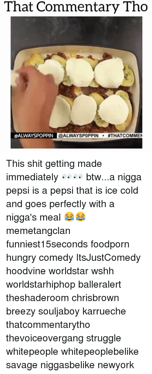 Memes, Worldstar, and Worldstarhiphop: That Commentary Tho  LOALWAYSPOPPIN @ALWAYSPOPPIN  #THAT COMMEN This shit getting made immediately 👀👀 btw...a nigga pepsi is a pepsi that is ice cold and goes perfectly with a nigga's meal 😂😂 memetangclan funniest15seconds foodporn hungry comedy ItsJustComedy hoodvine worldstar wshh worldstarhiphop balleralert theshaderoom chrisbrown breezy souljaboy karrueche thatcommentarytho thevoiceovergang struggle whitepeople whitepeoplebelike savage niggasbelike newyork