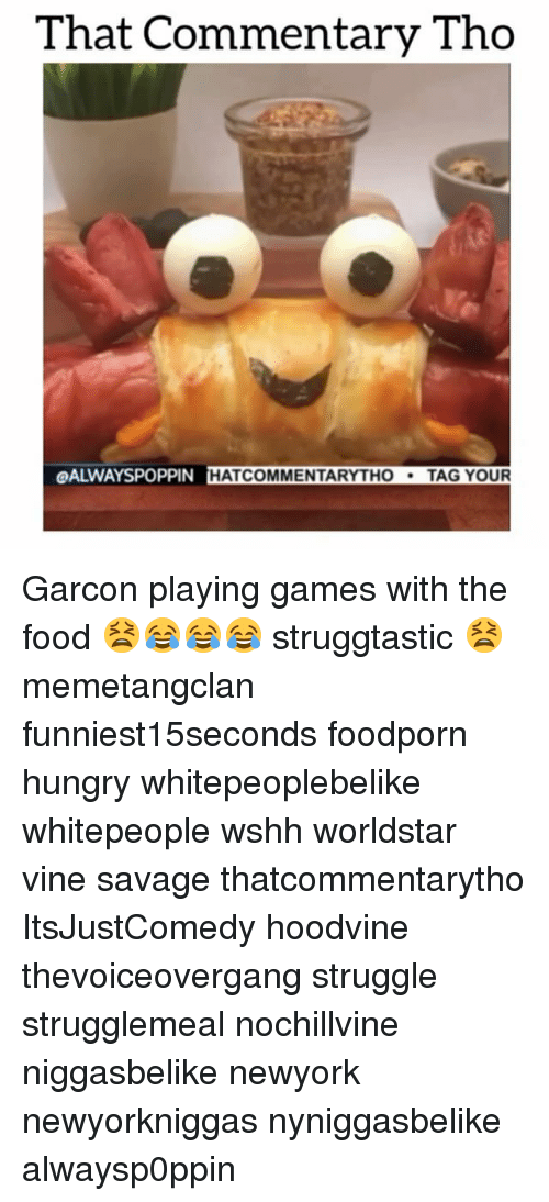 Hungry, Memes, and Struggle: That Commentary Tho  OALWAYSPOPPIN HAT COMMENTARY THO  TAG YOUR Garcon playing games with the food 😫😂😂😂 struggtastic 😫 memetangclan funniest15seconds foodporn hungry whitepeoplebelike whitepeople wshh worldstar vine savage thatcommentarytho ItsJustComedy hoodvine thevoiceovergang struggle strugglemeal nochillvine niggasbelike newyork newyorkniggas nyniggasbelike alwaysp0ppin