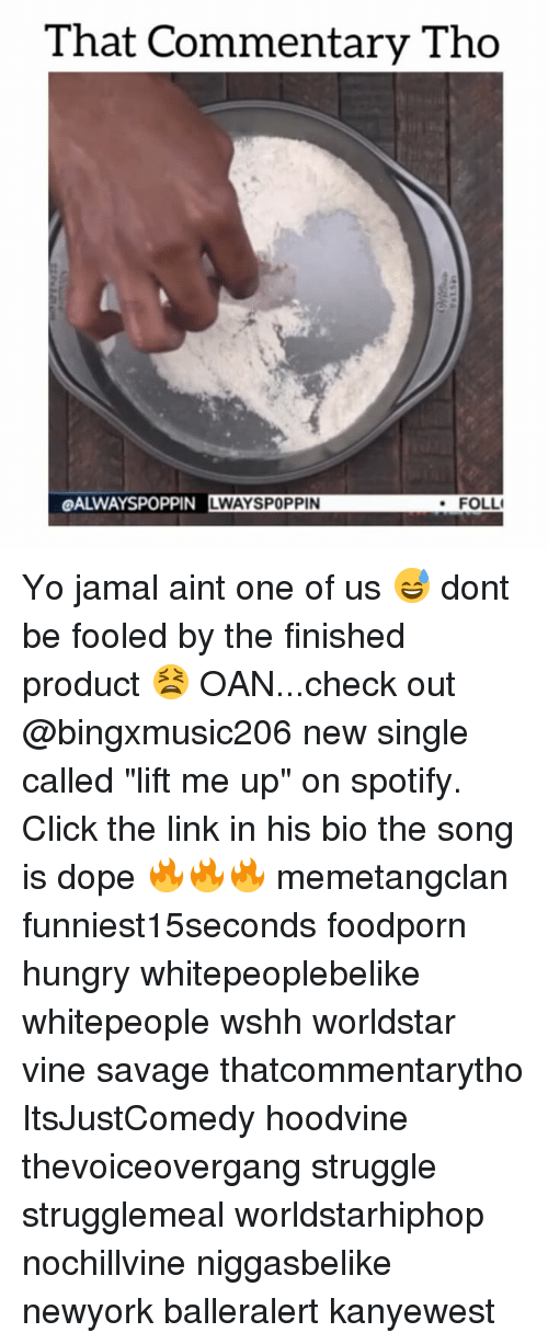 "Dope, Hungry, and Memes: That Commentary Tho  OALWAYSPOPPIN LWAYSPOPPIN  FOLLI Yo jamal aint one of us 😅 dont be fooled by the finished product 😫 OAN...check out @bingxmusic206 new single called ""lift me up"" on spotify. Click the link in his bio the song is dope 🔥🔥🔥 memetangclan funniest15seconds foodporn hungry whitepeoplebelike whitepeople wshh worldstar vine savage thatcommentarytho ItsJustComedy hoodvine thevoiceovergang struggle strugglemeal worldstarhiphop nochillvine niggasbelike newyork balleralert kanyewest"