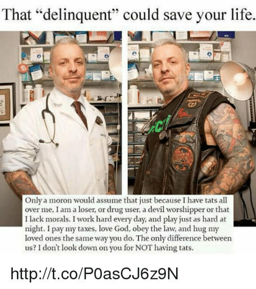"Memes, 🤖, and Obey: That ""delinquent"" could save your life.  Only a moron would assume that just because I have tats all  over me, I am a loser, or drug user, a devil worshipper or that  I lack morals. I work hard every day, and play just as hard at  night. I pay my taxes, love God, obey the law, and hug my  loved ones the same way you do. The only difference between  us? don't look down on you for NOT having tats. http://t.co/P0asCJ6z9N"