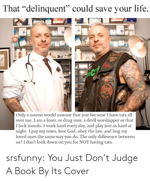 """God, Life, and Love: That """"delinquent"""" could save your life.  Only a moron would assume that just because I have tats all  over me, I am a loser, or drug user, a devil worshipper or that  I lack morals. I work hard every day, and play just as hard at  night. I pay my taxes, love God, obey the law, and hug my  loved ones the same way you do. The only difference between  us? I don't look down on you for NOT having tats. srsfunny:  You Just Don't Judge A Book By Its Cover"""