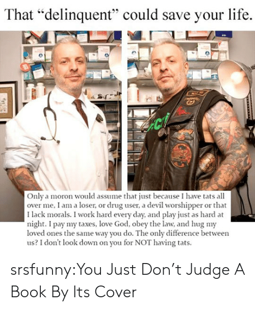 """God, Life, and Love: That """"delinquent"""" could save your life.  Only a moron would assume that just because I have tats all  over me, I am a loser, or drug user, a devil worshipper or that  I lack morals. I work hard every day, and play just as hard at  night. I pay my taxes, love God, obey the law, and hug my  loved ones the same way you do. The only difference between  us? I don't look down on you for NOT having tats. srsfunny:You Just Don't Judge A Book By Its Cover"""