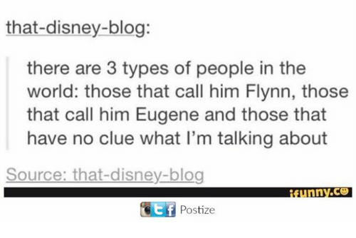 Disney, Memes, and Blog: that-disney-blog:  there are 3 types of people in the  world: those that call him Flynn, those  that call him Eugene and those that  have no clue what l'm talking about  Source: that-disney-blog  funnv.ce  Ef Postize
