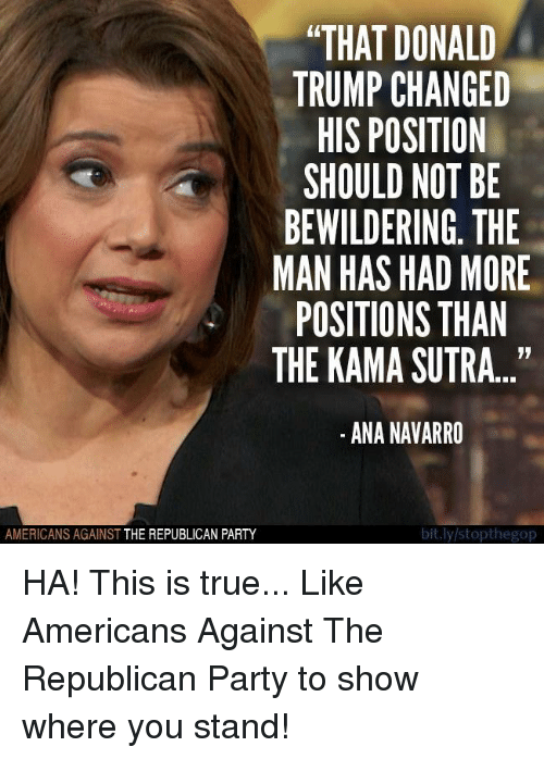 "Donald Trump, Party, and True: ""THAT DONALD  TRUMP CHANGED  HIS POSITION  SHOULD NOT BE  BEWILDERING. THE  MAN HAS HAD MORE  POSITIONS THAN  THE KAMA SUTRA...""  ANA NAVARRO  bit.ly/stopthegop  AMERICANS AGAINST  THE REPUBLICAN PARTY HA! This is true...  Like Americans Against The Republican Party to show where you stand!"
