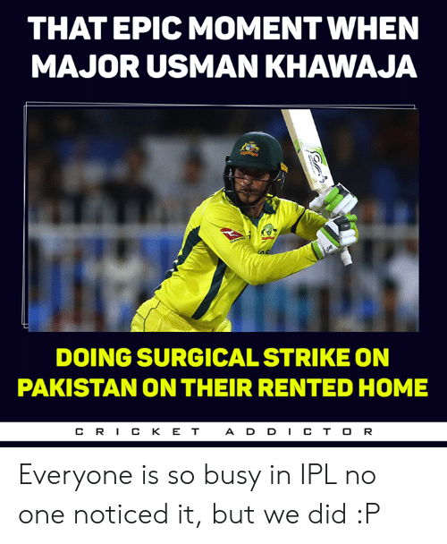 Memes, Home, and Pakistan: THAT EPIC MOMENT WHEN  MAJOR USMAN KHAWAJA  DOING SURGICAL STRIKE ON  PAKISTAN ON THEIR RENTED HOME  CR丨CKET  ADD丨CTOR Everyone is so busy in IPL no one noticed it, but we did :P