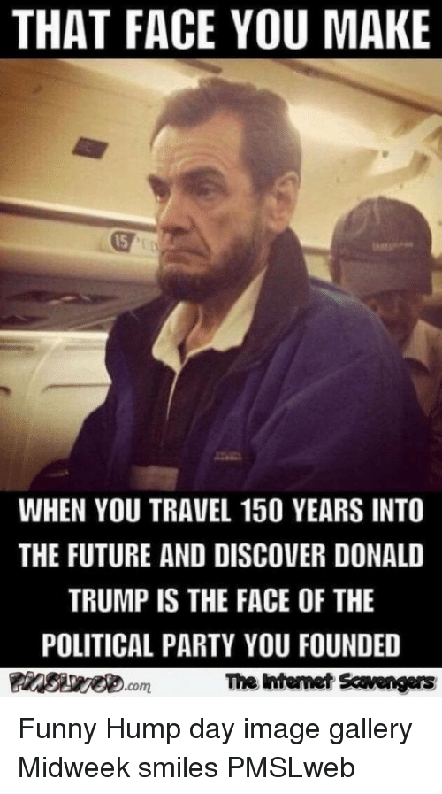 Donald Trump, Funny, and Future: THAT FACE YOU MAKE  15  WHEN YOU TRAVEL 150 YEARS INTO  THE FUTURE AND DISCOVER DONALD  TRUMP IS THE FACE OF THE  POLITICAL PARTY YOU FOUNDED  The Intemet Scavengers <p>Funny Hump day image gallery  Midweek smiles  PMSLweb </p>
