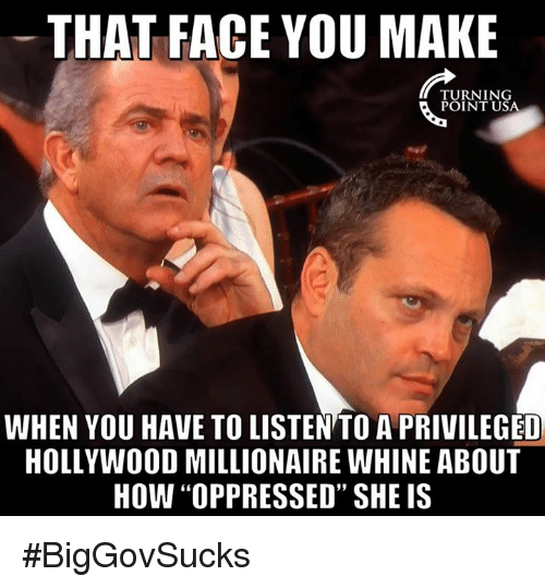 """Memes, Oppression, and 🤖: THAT FACE YOU MAKE  TURNING  POINT USA  WHEN YOU HAVE TO LISTENTOAPRIVILEGED  HOLLYWOOD MILLIONAIRE WHINE ABOUT  HOW """"OPPRESSED"""" SHE IS #BigGovSucks"""
