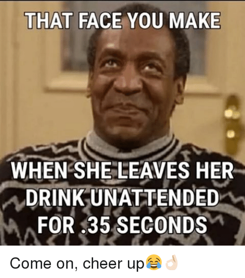 That Face You Make When She Leaves Her Drink Unattended For 35