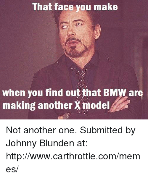 Another One, Another One, and Cars: That face you make  when you find out that BMWare  making another X model Not another one. Submitted by Johnny Blunden at: http://www.carthrottle.com/memes/