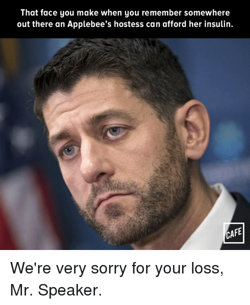Memes, Sorry, and Applebee's: That face you make when you remember somewhere  out there an Applebee's hostess can afford her insulin.  CAFE We're very sorry for your loss, Mr. Speaker.