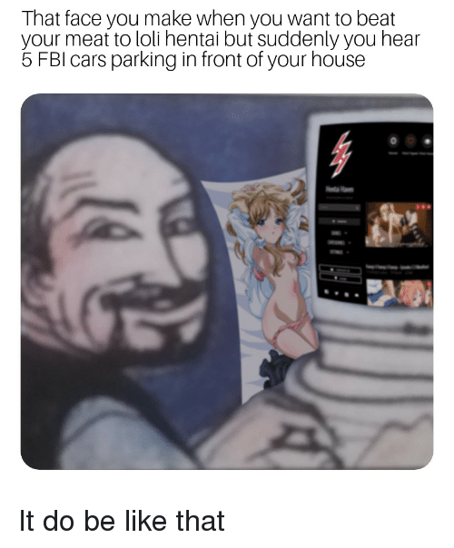 Be Like, Cars, and Fbi: That face you make when you want to beat  your meat to loli hentai but suddenly you hear  5 FBI cars parking in front of your house