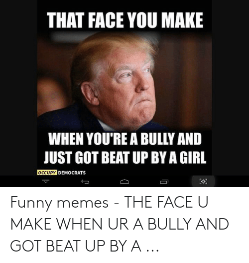THAT FACE YOU MAKE WHEN YOU'RE a BULLY AND JUST GOT BEAT UP