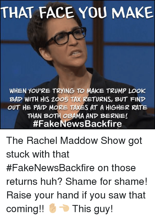 Huh, Memes, and Obama: THAT FACE YOU MAKE  WHEN YOU'RE TRYING TO MAKE TRUMP LOOK  BAP WITH HIS ZOO5 TAX RETURNS, BUT FIND  OUT HE PAIP MORE TAXES AT A HIGHER RATE  THAN BOTH OBAMA AND BERNIE!  The Rachel Maddow Show got stuck with that #FakeNewsBackfire on those returns huh? Shame for shame! Raise your hand if you saw that coming!! ✋🏼👈🏼 This guy!