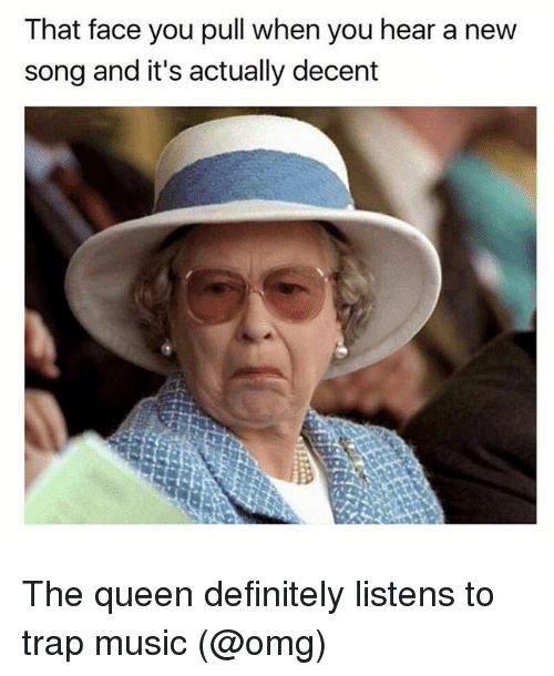 Definitely, Music, and Omg: That face you pull when you hear a new  song and it's actually decent The queen definitely listens to trap music (@omg)