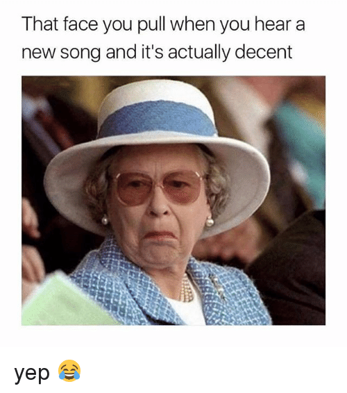 Memes, 🤖, and Song: That face you pull when you hear a  new song and it's actually decent  is yep 😂
