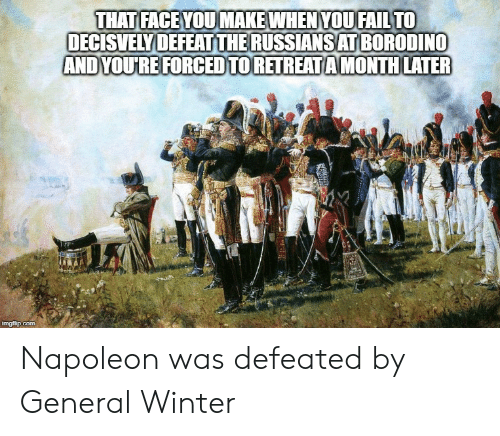Winter, History, and Napoleon: THAT FACEYOUMAKEWHEN YOUFAILTO  DECISVELY DEFEATTHERUSSIANSAT BORODINO  AND YOURE FORCEDTORETREATAMONTH LATER  imgfip.com Napoleon was defeated by General Winter