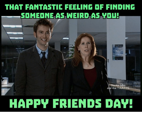 Friends, Memes, and Weird: THAT FANTASTIC FEELING DF FINDING  SOMEDNE AS WEIRD AS YOU!  and the T.AR.D.IS  HAPPY FRIENDS DAY!