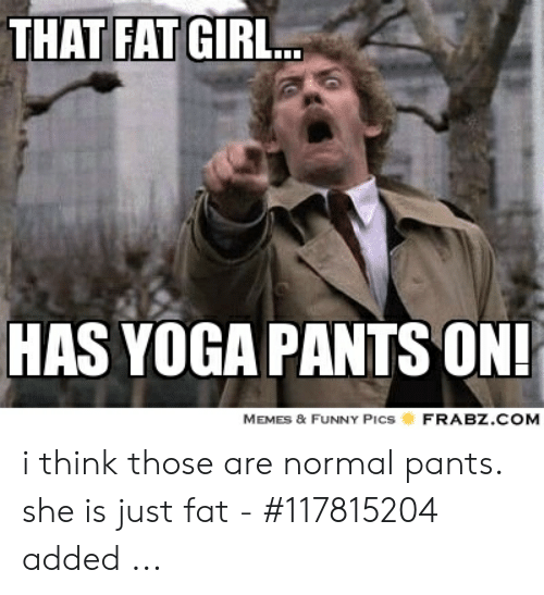 That Fat Gir Has Yoga Pants On Frabzcom Memes Funny Pics I Think Those Are Normal Pants She Is Just Fat 117815204 Added Funny Meme On Me Me
