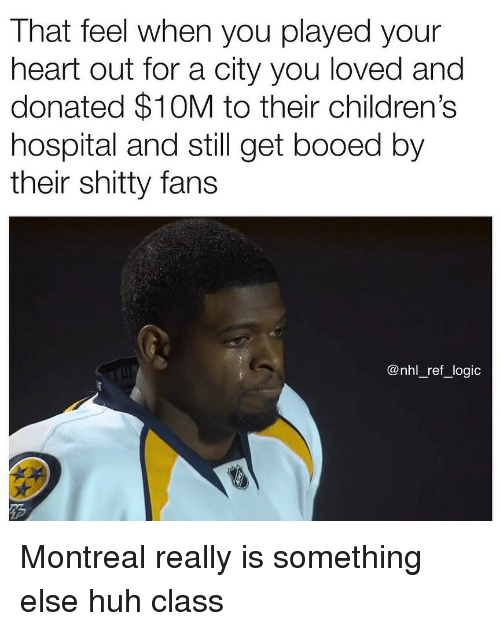 Huh, Logic, and Memes: That feel when you played your  heart out for a city you loved and  donated $10M to their children's  hospital and still get booed by  their shitty fans  @nhl_ref_logic Montreal really is something else huh class