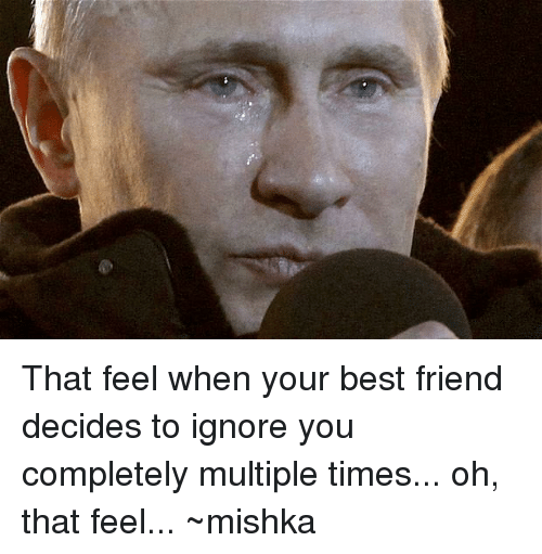 That Feel When Your Best Friend Decides To Ignore You Completely
