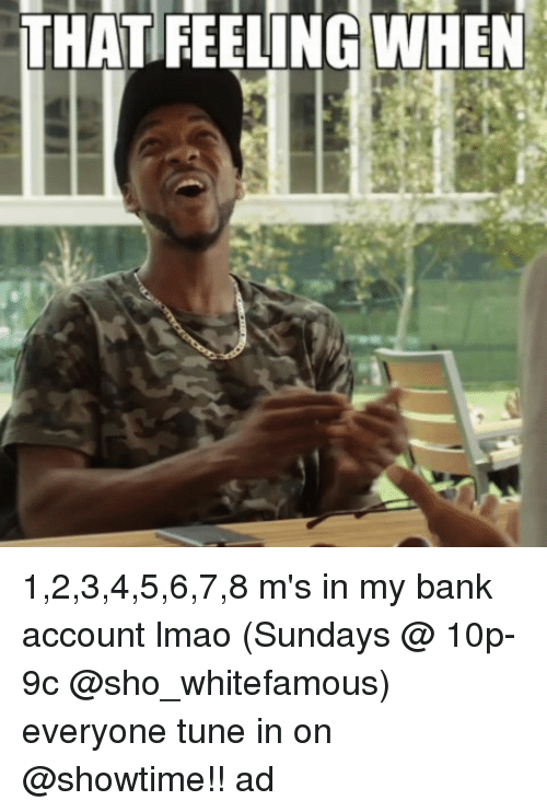 Funny, Lmao, and Bank: THAT FEELING WHEN 1,2,3,4,5,6,7,8 m's in my bank account lmao (Sundays @ 10p-9c @sho_whitefamous) everyone tune in on @showtime!! ad