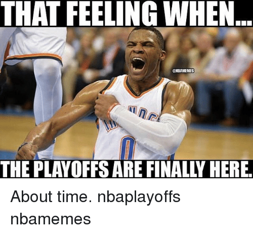 Memes, Time, and That Feeling When: THAT FEELING WHEN  ONBAMEMES  THE PLAYOFFS ARE FINALLY HERE. About time. nbaplayoffs nbamemes