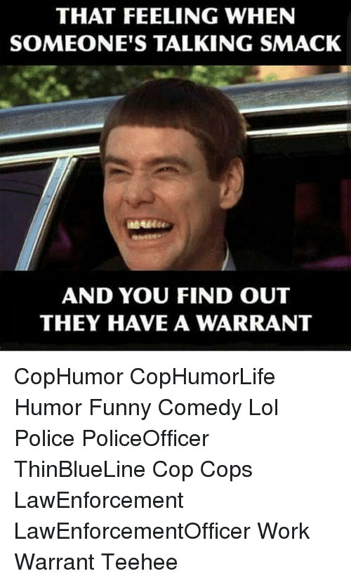 Memes, Police, and Work: THAT FEELING WHEN  SOMEONE'S TALKING SMACK  AND YOU FIND OUT  THEY HAVE A WARRANT CopHumor CopHumorLife Humor Funny Comedy Lol Police PoliceOfficer ThinBlueLine Cop Cops LawEnforcement LawEnforcementOfficer Work Warrant Teehee