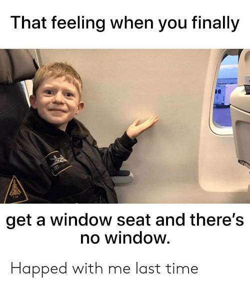 Time, That Feeling When, and Window: That feeling when you finally  get a window seat and there's  no window. Happed with me last time