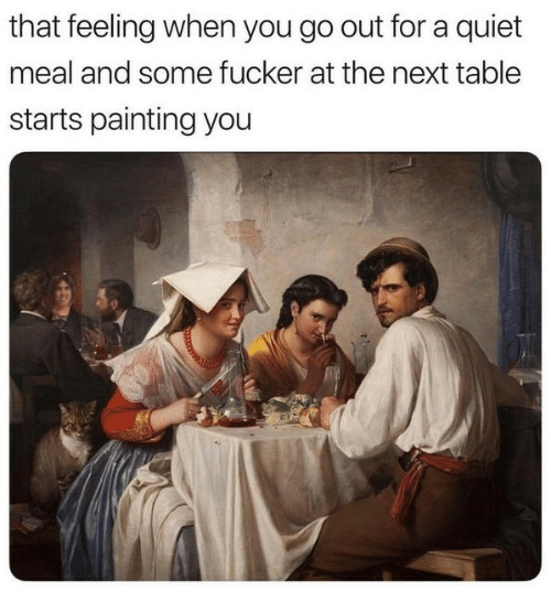 Quiet, That Feeling When, and Table: that feeling when you go out for a quiet  meal and some fucker at the next table  starts painting you
