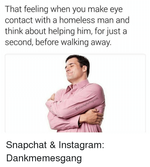 Homeless, Instagram, and Memes: That feeling when you make eye  contact with a homeless man and  think about helping him, for just a  second, before walking away Snapchat & Instagram: Dankmemesgang