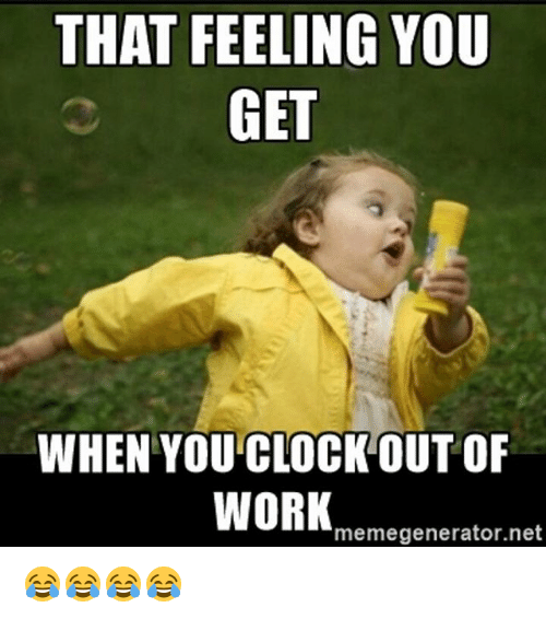 THAT FEELING YOU GET WHEN YOU CLOCK OUT OF WORK Net ...