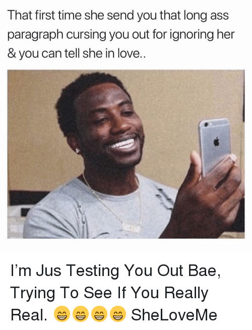 Ass, Bae, and Love: That first time she send you that long ass  paragraph cursing you out for ignoring her  & you can tell she in love.. I'm Jus Testing You Out Bae, Trying To See If You Really Real. 😁😁😁😁 SheLoveMe