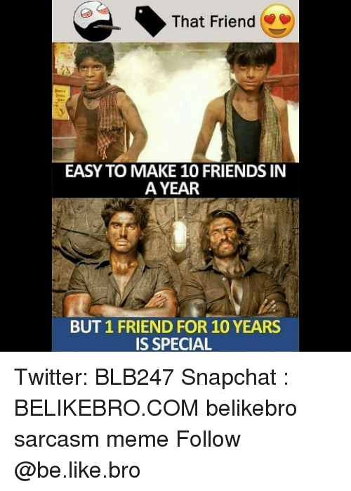 Be Like, Friends, and Meme: That Friend  EASY TO MAKE 10 FRIENDS IN  A YEAR  BUT 1 FRIEND FOR 10 YEARS  IS SPECIAL Twitter: BLB247 Snapchat : BELIKEBRO.COM belikebro sarcasm meme Follow @be.like.bro