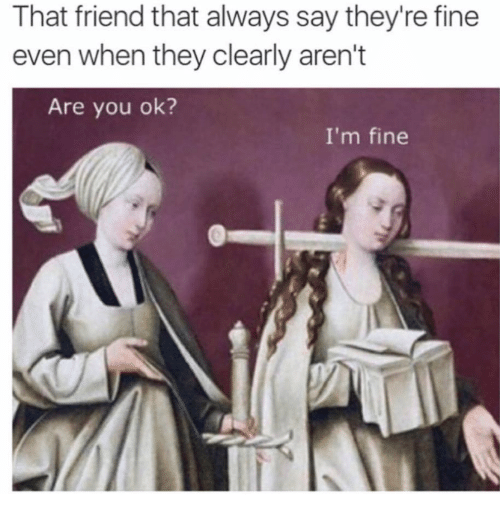 Humans of Tumblr, Friend, and They: That friend that always say they're fine  even when they clearly aren't  Are you ok?  I'm fine