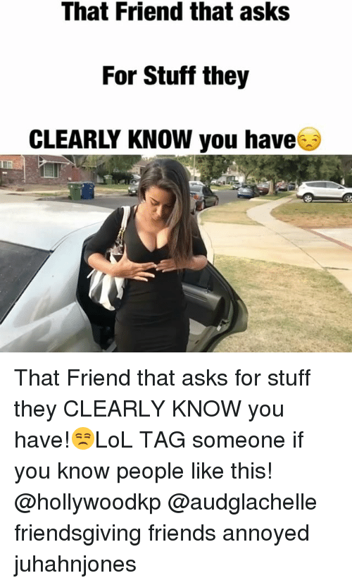 Friends, Memes, and Stuff: That Friend that asks  For Stuff they  CLEARLY KNOW you have&i That Friend that asks for stuff they CLEARLY KNOW you have!😒LoL TAG someone if you know people like this! @hollywoodkp @audglachelle friendsgiving friends annoyed juhahnjones