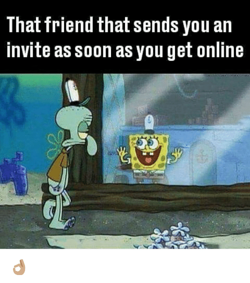 Friends, Memes, and Soon...: That friend that sends you an  invite as soon as you get online 👌🏽