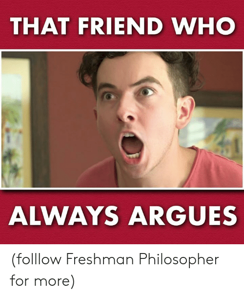 Memes, 🤖, and Who: THAT FRIEND WHO  ALWAYS ARGUES (folllow Freshman Philosopher for more)