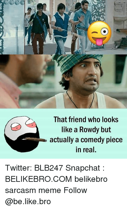Be Like, Meme, and Memes: That friend who looks  like a Rowdy but  actually a comedy piece  in real, Twitter: BLB247 Snapchat : BELIKEBRO.COM belikebro sarcasm meme Follow @be.like.bro