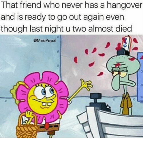 Dank, Friends, and Hangover: That friend who never has a hangover  and is ready to go out again even  though last night u two almost died  @Masi Popal