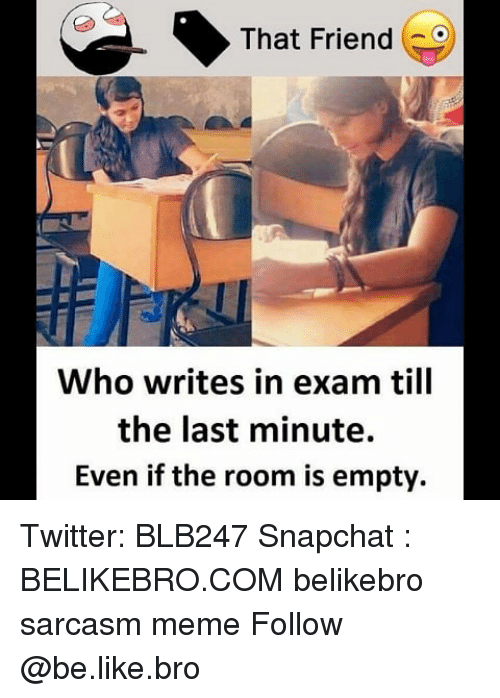 Be Like, Meme, and Memes: That Friend  Who writes in exam till  the last minute.  Even if the room is empty. Twitter: BLB247 Snapchat : BELIKEBRO.COM belikebro sarcasm meme Follow @be.like.bro