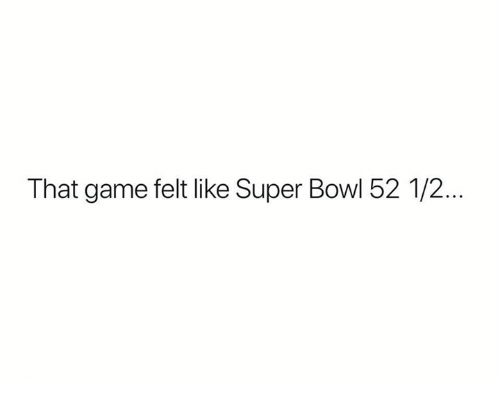 Nfl, Super Bowl, and Game: That game felt like Super Bowl 52 1/2...